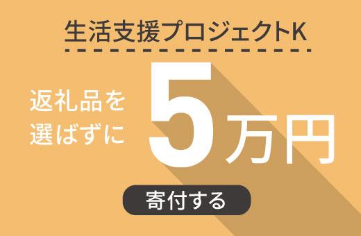 返礼品を選ばずに【生活支援プロジェクトK】に5万円寄付する